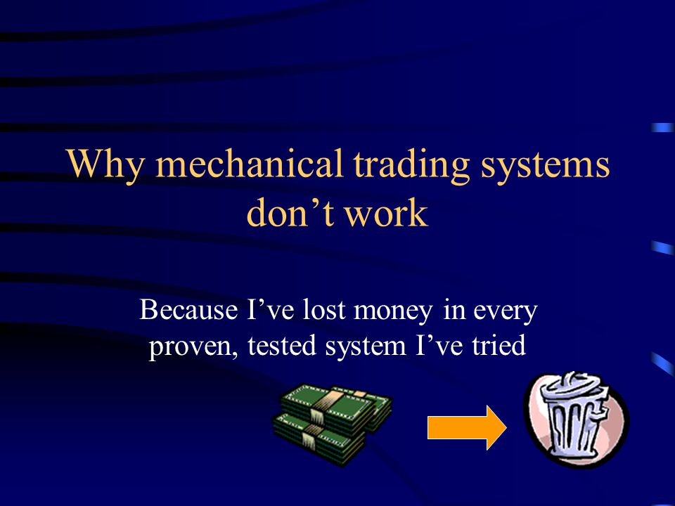 Why mechanical trading systems don't work Because I've lost money in every proven, tested system I've tried