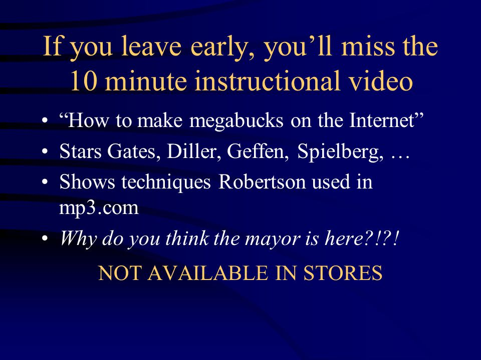 If you leave early, you'll miss the 10 minute instructional video How to make megabucks on the Internet Stars Gates, Diller, Geffen, Spielberg, … Shows techniques Robertson used in mp3.com Why do you think the mayor is here?!?.