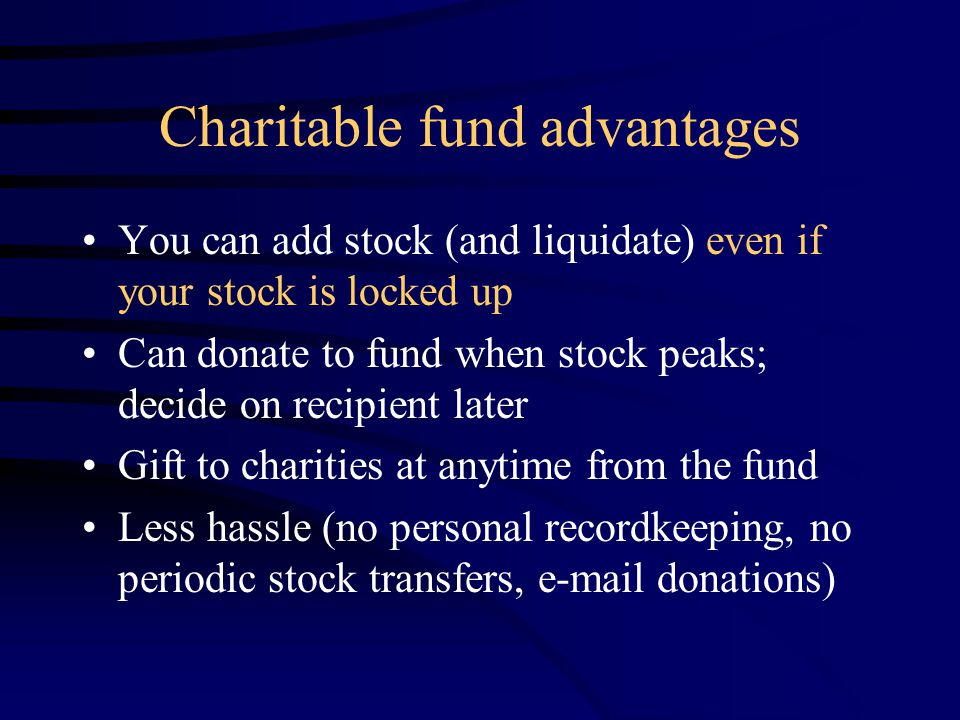 Charitable fund advantages You can add stock (and liquidate) even if your stock is locked up Can donate to fund when stock peaks; decide on recipient later Gift to charities at anytime from the fund Less hassle (no personal recordkeeping, no periodic stock transfers, e-mail donations)