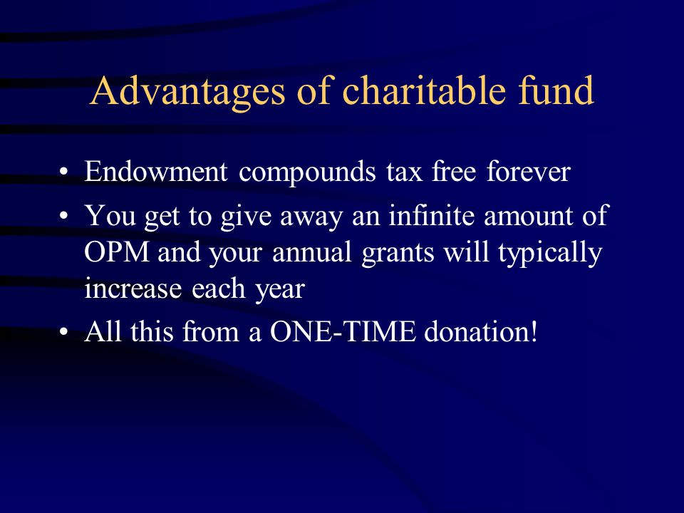 Advantages of charitable fund Endowment compounds tax free forever You get to give away an infinite amount of OPM and your annual grants will typically increase each year All this from a ONE-TIME donation!