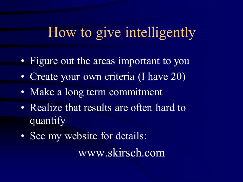 How to give intelligently Figure out the areas important to you Create your own criteria (I have 20) Make a long term commitment Realize that results are often hard to quantify See my website for details: www.skirsch.com