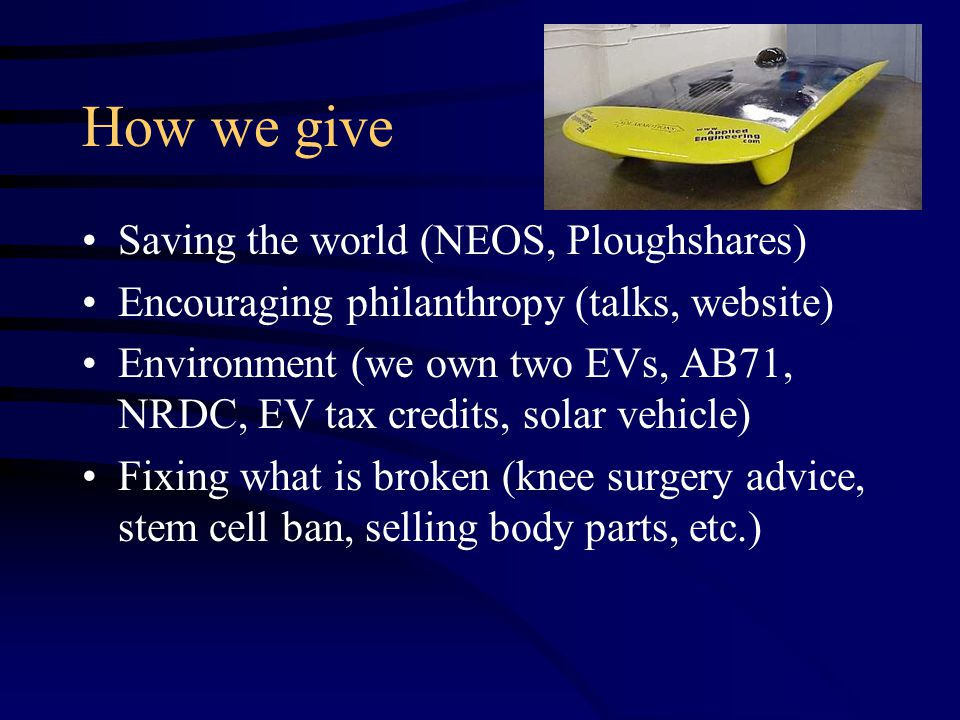 How we give Saving the world (NEOS, Ploughshares) Encouraging philanthropy (talks, website) Environment (we own two EVs, AB71, NRDC, EV tax credits, solar vehicle) Fixing what is broken (knee surgery advice, stem cell ban, selling body parts, etc.)