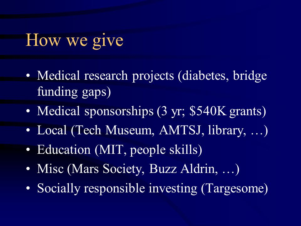 How we give Medical research projects (diabetes, bridge funding gaps) Medical sponsorships (3 yr; $540K grants) Local (Tech Museum, AMTSJ, library, …) Education (MIT, people skills) Misc (Mars Society, Buzz Aldrin, …) Socially responsible investing (Targesome)