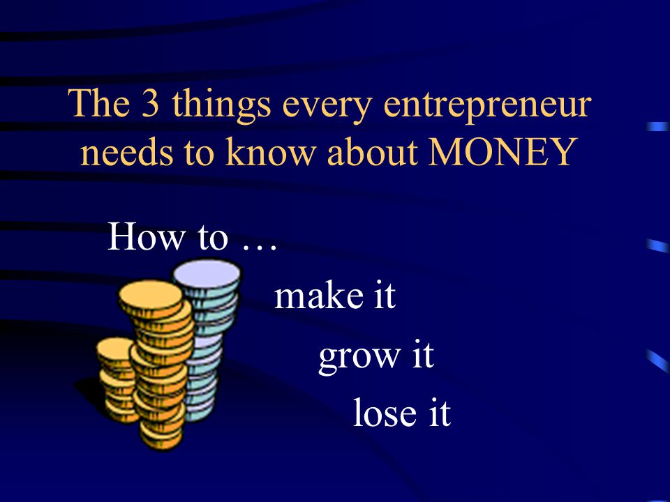 The 3 things every entrepreneur needs to know about MONEY How to … make it grow it lose it