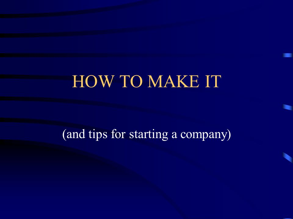 HOW TO MAKE IT (and tips for starting a company)