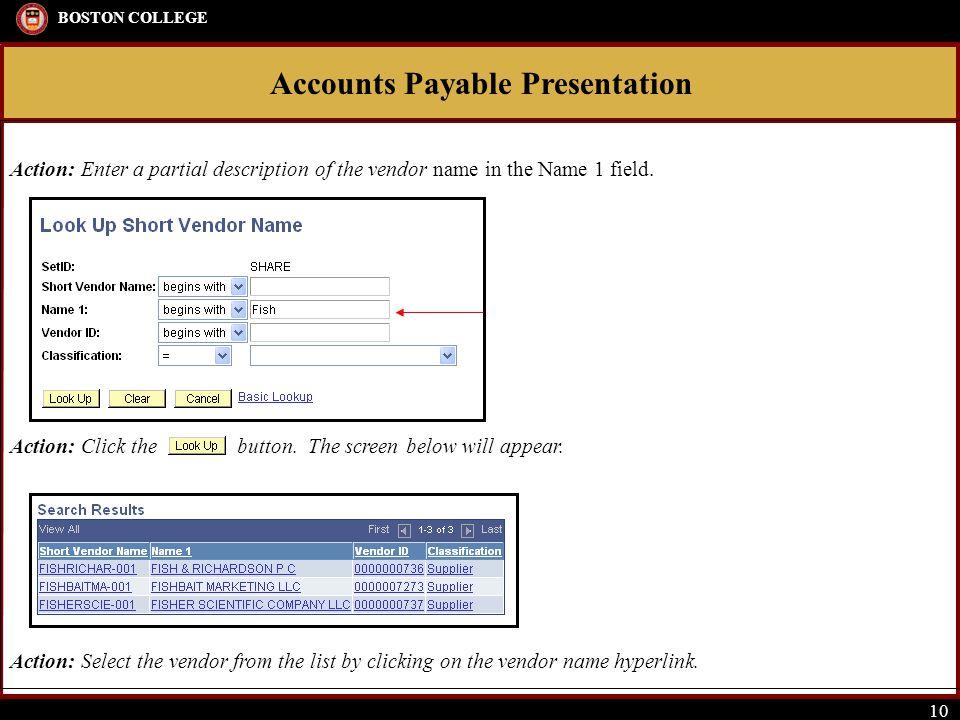 Accounts Payable Presentation BOSTON COLLEGE 10 Action: Enter a partial description of the vendor name in the Name 1 field. Action: Click the button.