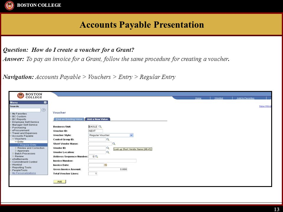 Accounts Payable Presentation BOSTON COLLEGE 13 Question: How do I create a voucher for a Grant? Answer: To pay an invoice for a Grant, follow the sam