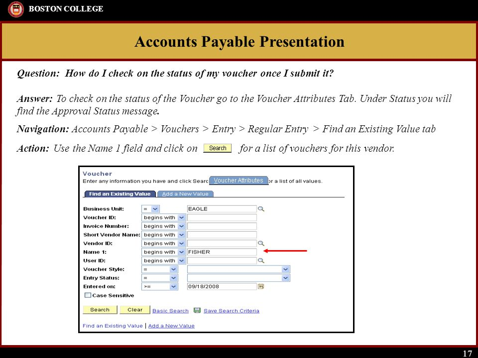 Accounts Payable Presentation BOSTON COLLEGE 17 Question: How do I check on the status of my voucher once I submit it? Answer: To check on the status