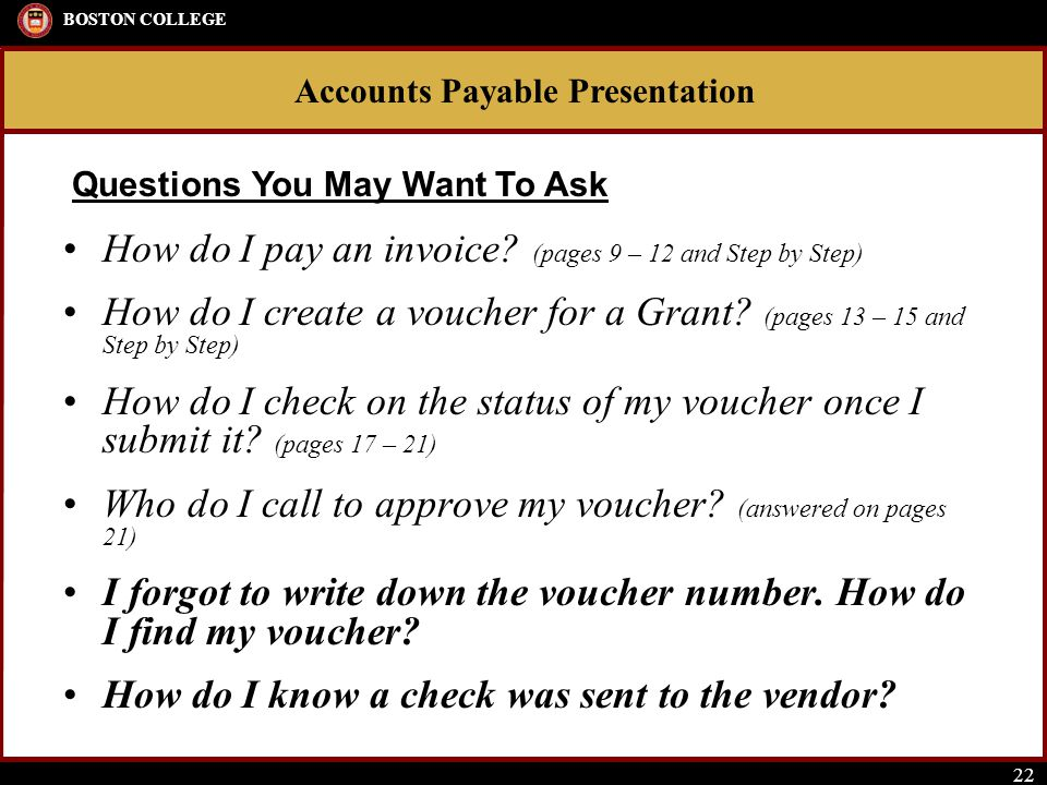Accounts Payable Presentation BOSTON COLLEGE 22 How do I pay an invoice? (pages 9 – 12 and Step by Step) How do I create a voucher for a Grant? (pages