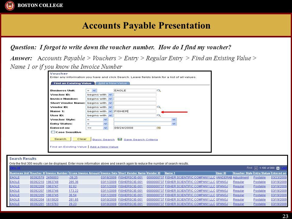 Accounts Payable Presentation BOSTON COLLEGE 23 Question: I forgot to write down the voucher number. How do I find my voucher? Answer: Accounts Payabl