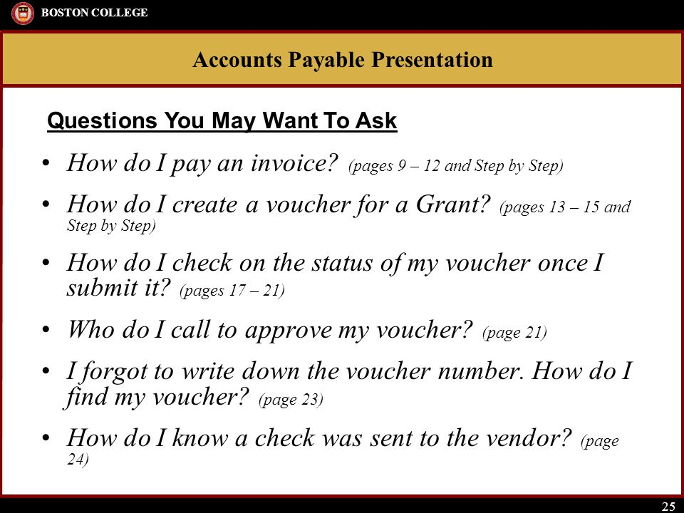Accounts Payable Presentation BOSTON COLLEGE 25 How do I pay an invoice? (pages 9 – 12 and Step by Step) How do I create a voucher for a Grant? (pages
