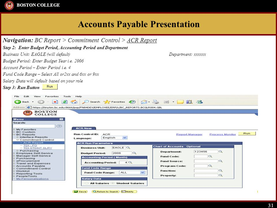 Accounts Payable Presentation BOSTON COLLEGE 31 Navigation: BC Report > Commitment Control > ACR Report Step 2: Enter Budget Period, Accounting Period and Department Business Unit: EAGLE (will default)Department: xxxxxx Budget Period: Enter Budget Year i.e.