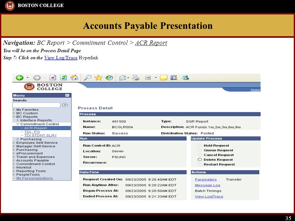 Accounts Payable Presentation BOSTON COLLEGE 35 Navigation: BC Report > Commitment Control > ACR Report You will be on the Process Detail Page Step 7:
