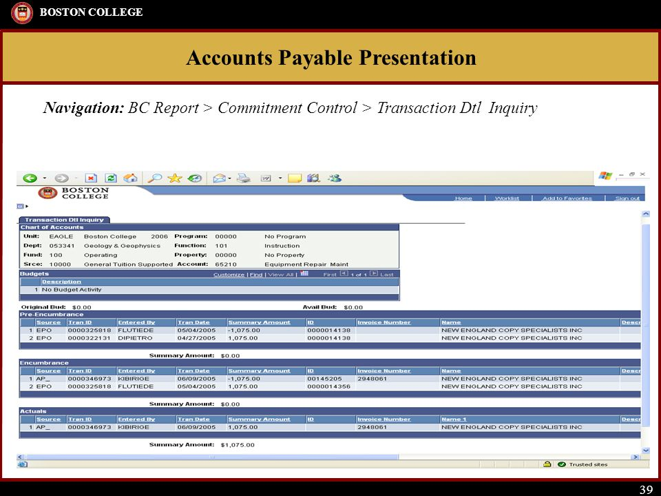 Accounts Payable Presentation BOSTON COLLEGE 39 Navigation: BC Report > Commitment Control > Transaction Dtl Inquiry