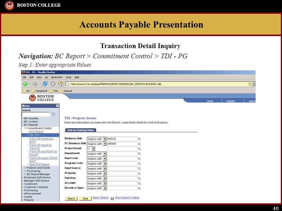 Accounts Payable Presentation BOSTON COLLEGE 40 Transaction Detail Inquiry Navigation: BC Report > Commitment Control > TDI - PG Step 1: Enter appropriate Values