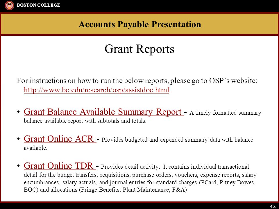 Accounts Payable Presentation BOSTON COLLEGE 42 Grant Reports For instructions on how to run the below reports, please go to OSP's website: http://www.bc.edu/research/osp/assistdoc.html.