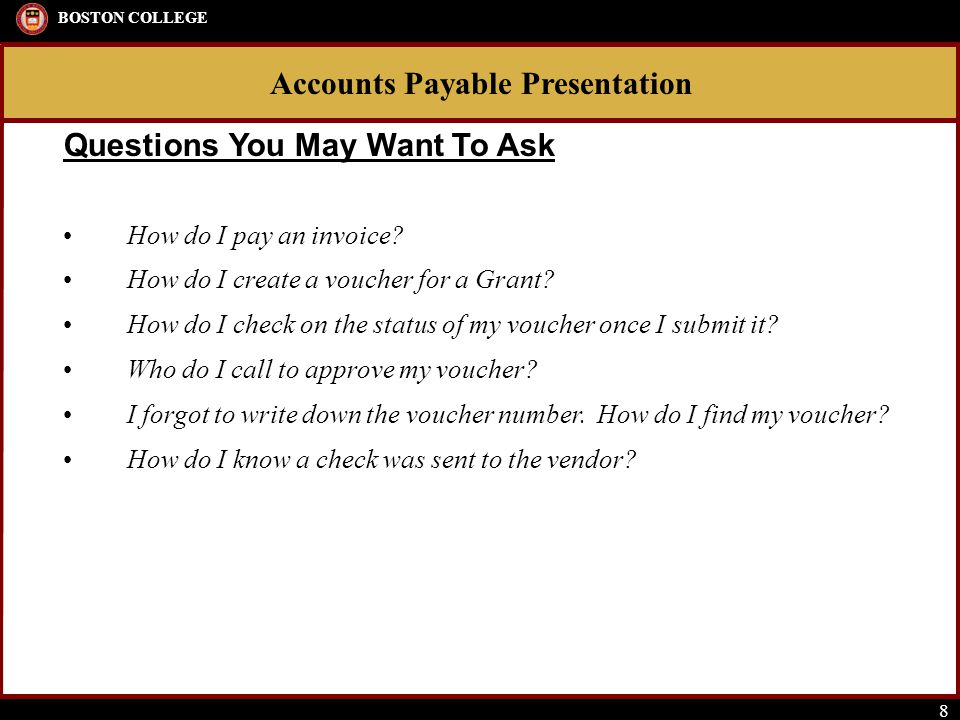 Accounts Payable Presentation BOSTON COLLEGE 8 How do I pay an invoice? How do I create a voucher for a Grant? How do I check on the status of my vouc