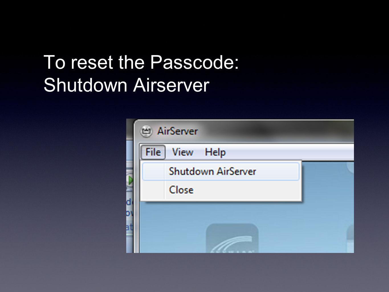 To reset the Passcode: Shutdown Airserver