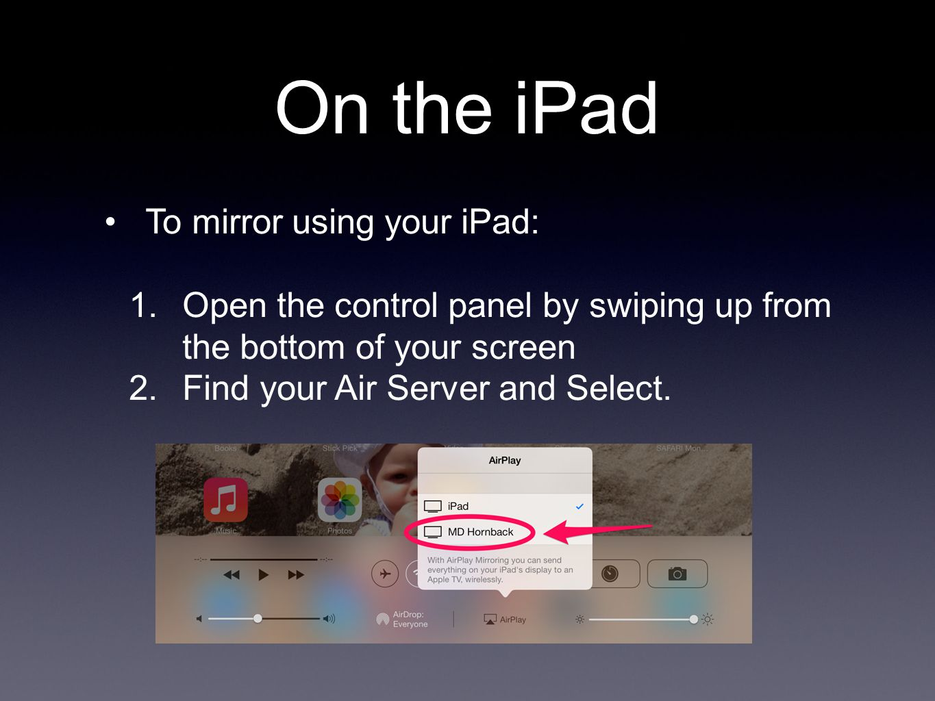 On the iPad To mirror using your iPad: 1.Open the control panel by swiping up from the bottom of your screen 2.Find your Air Server and Select.