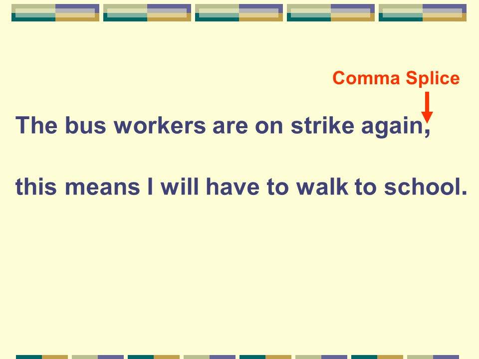 The bus workers are on strike again, this means I will have to walk to school. Comma Splice