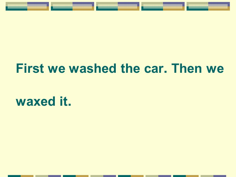 First we washed the car. Then we waxed it.
