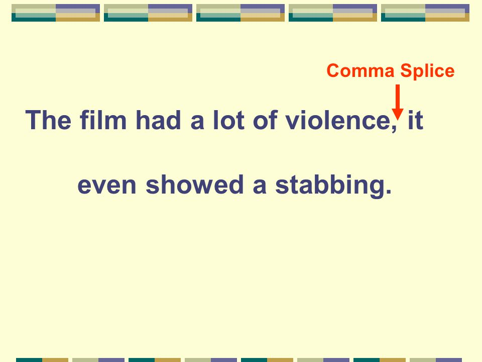 The film had a lot of violence, it even showed a stabbing. Comma Splice