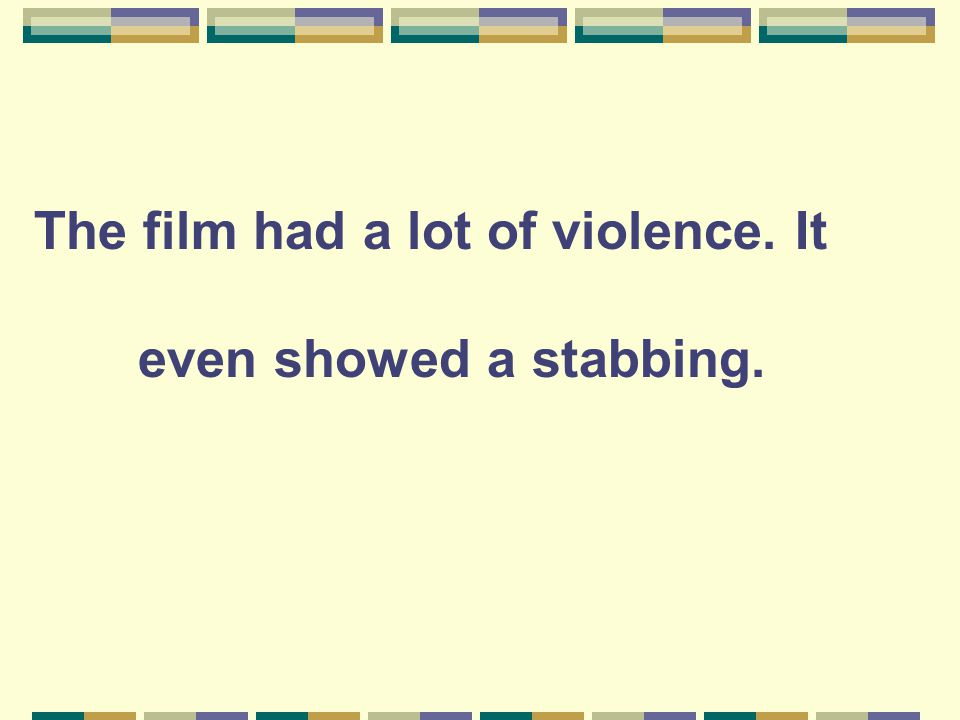 The film had a lot of violence. It even showed a stabbing.