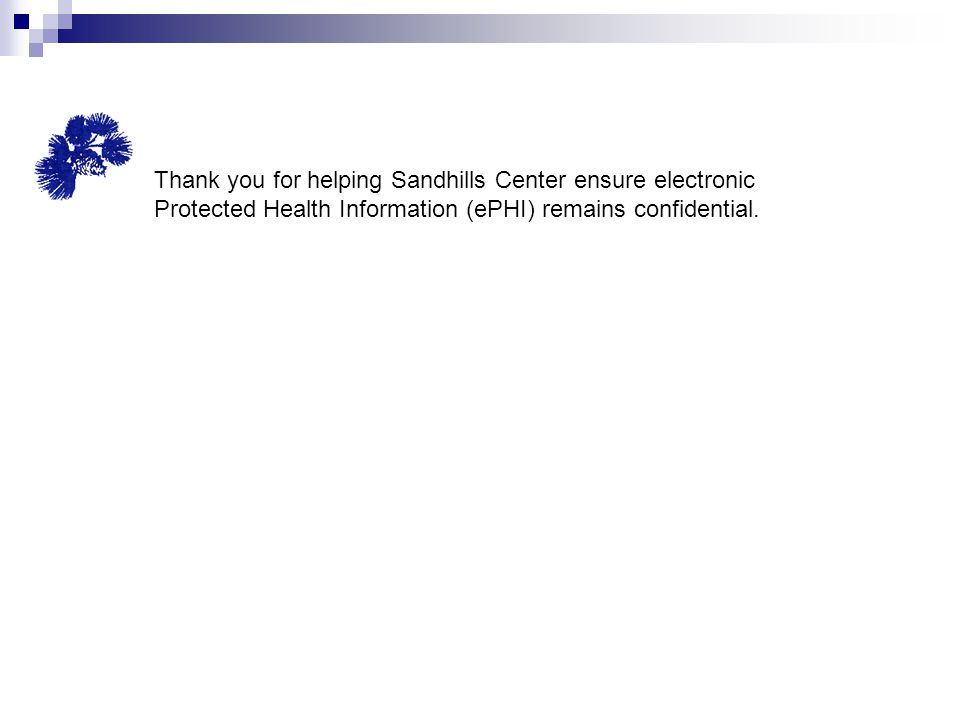 Thank you for helping Sandhills Center ensure electronic Protected Health Information (ePHI) remains confidential.