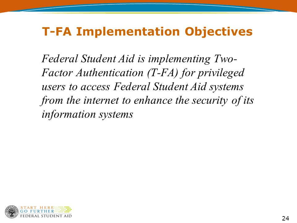 24 T-FA Implementation Objectives Federal Student Aid is implementing Two- Factor Authentication (T-FA) for privileged users to access Federal Student Aid systems from the internet to enhance the security of its information systems