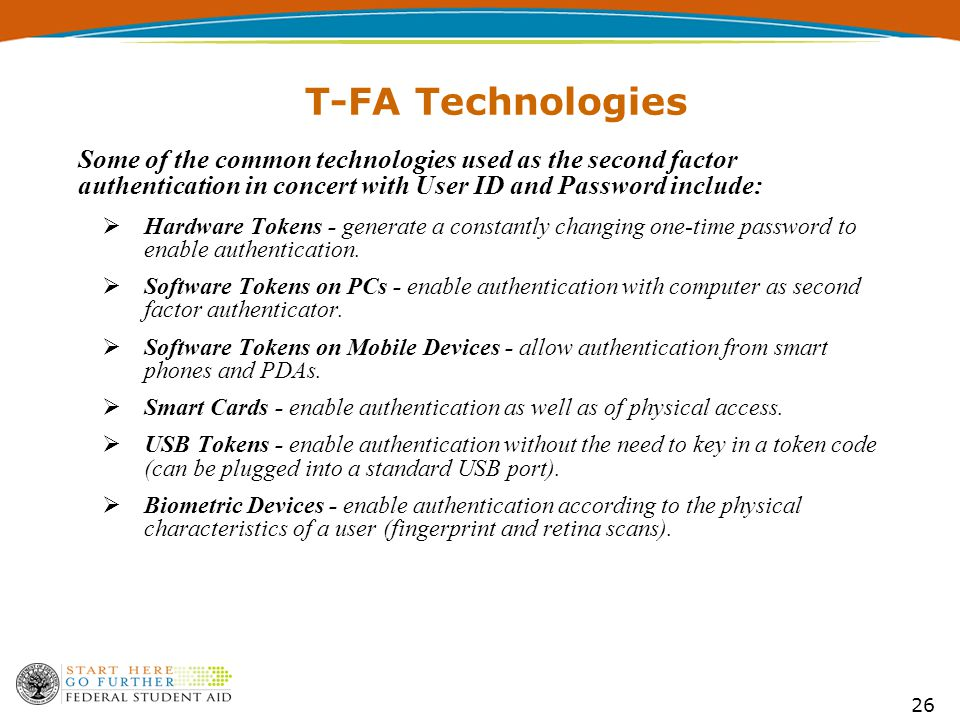 26 T-FA Technologies Some of the common technologies used as the second factor authentication in concert with User ID and Password include:  Hardware Tokens - generate a constantly changing one-time password to enable authentication.
