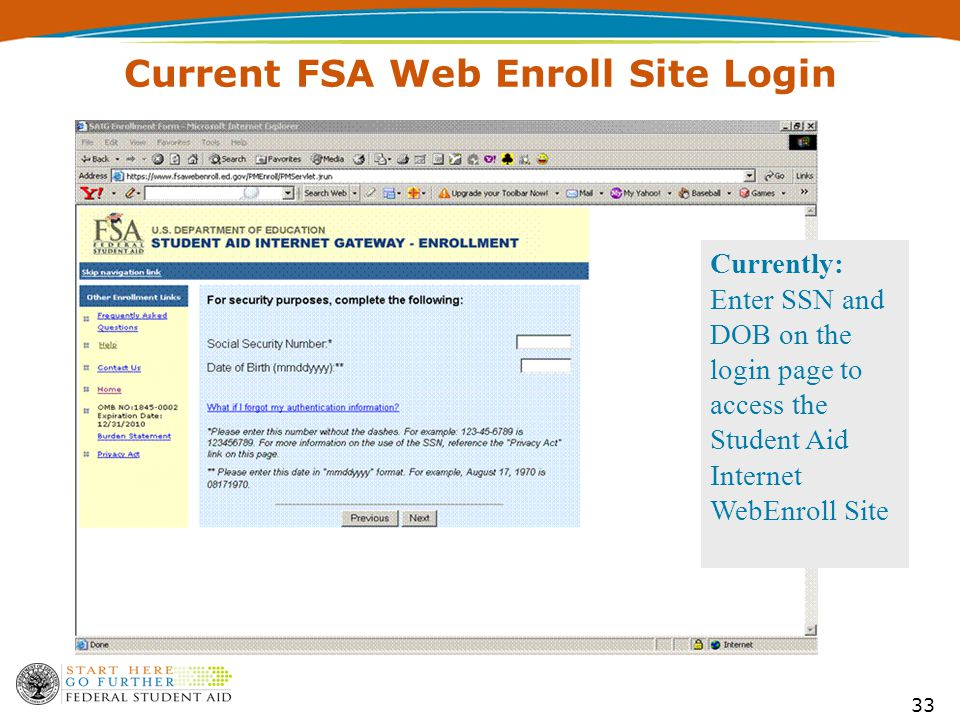 33 Current FSA Web Enroll Site Login Currently: Enter SSN and DOB on the login page to access the Student Aid Internet WebEnroll Site