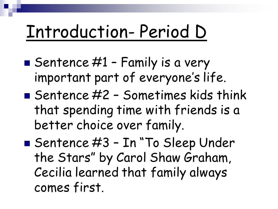 Introduction- Period D Sentence #1 – Family is a very important part of everyone's life. Sentence #2 – Sometimes kids think that spending time with fr