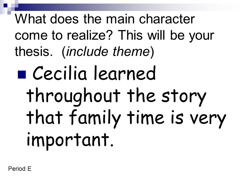 What does the main character come to realize? This will be your thesis. (include theme) Cecilia learned throughout the story that family time is very
