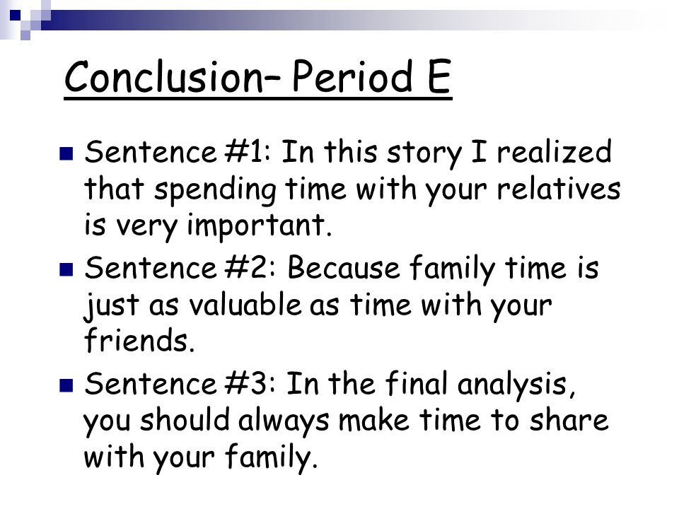 Conclusion– Period E Sentence #1: In this story I realized that spending time with your relatives is very important. Sentence #2: Because family time