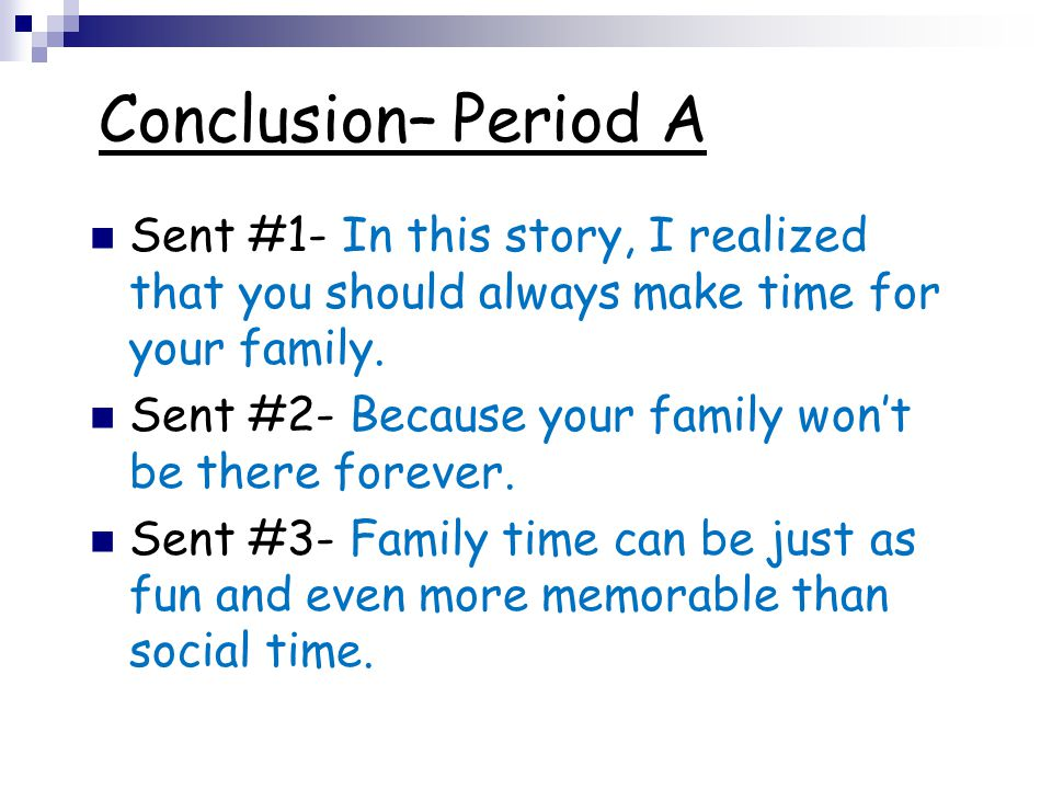 Conclusion– Period A Sent #1- In this story, I realized that you should always make time for your family. Sent #2- Because your family won't be there