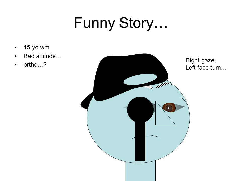 Funny Story… 15 yo wm Bad attitude… ortho…? Right gaze, Left face turn…