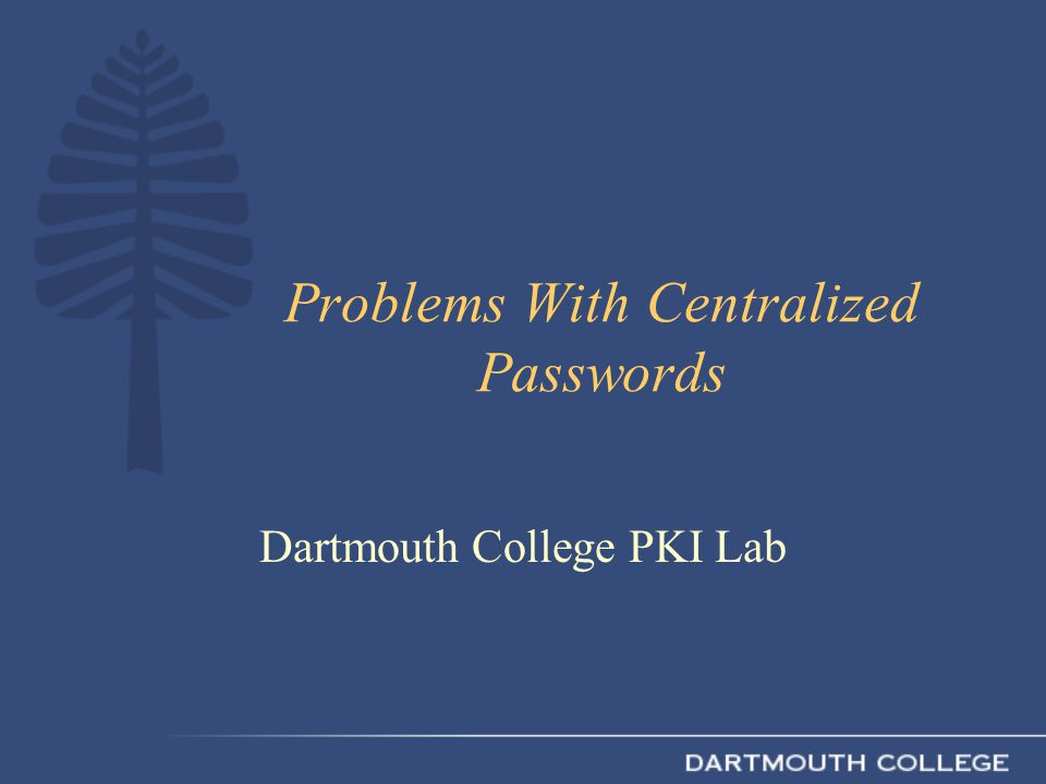 Problems With Centralized Passwords Dartmouth College PKI Lab
