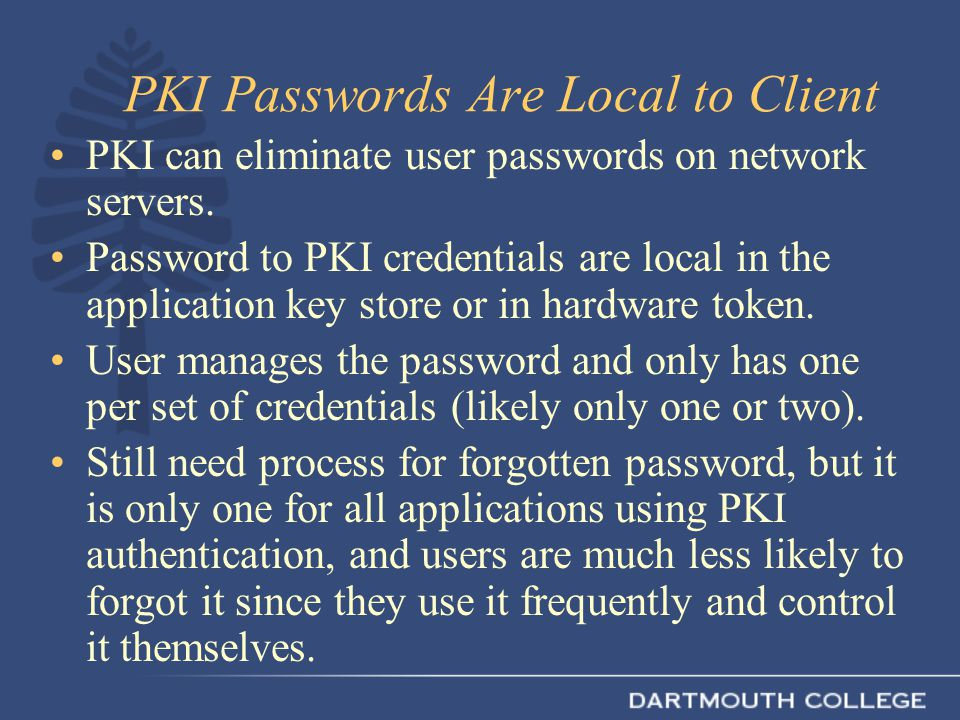 PKI Passwords Are Local to Client PKI can eliminate user passwords on network servers. Password to PKI credentials are local in the application key st