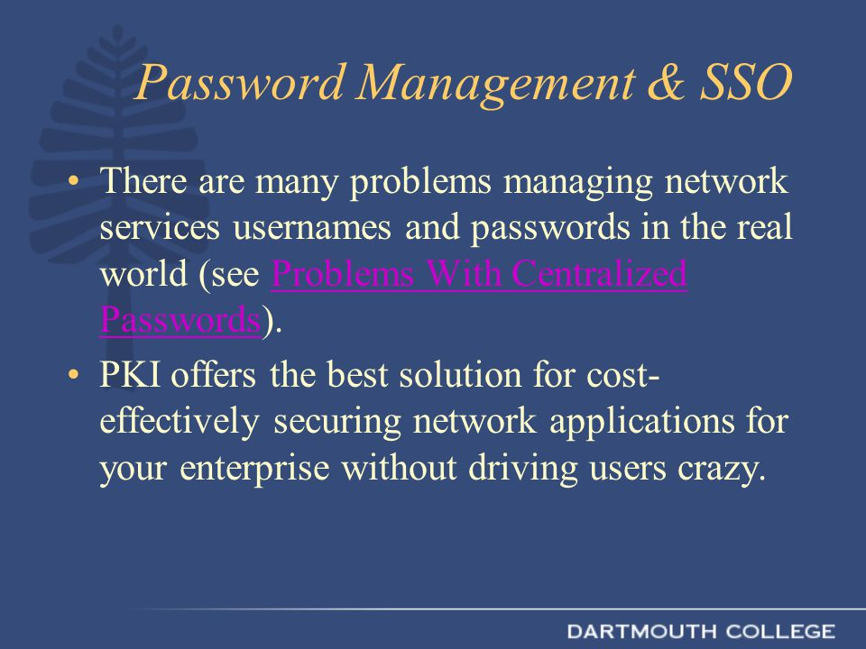 Password Management & SSO There are many problems managing network services usernames and passwords in the real world (see Problems With Centralized P