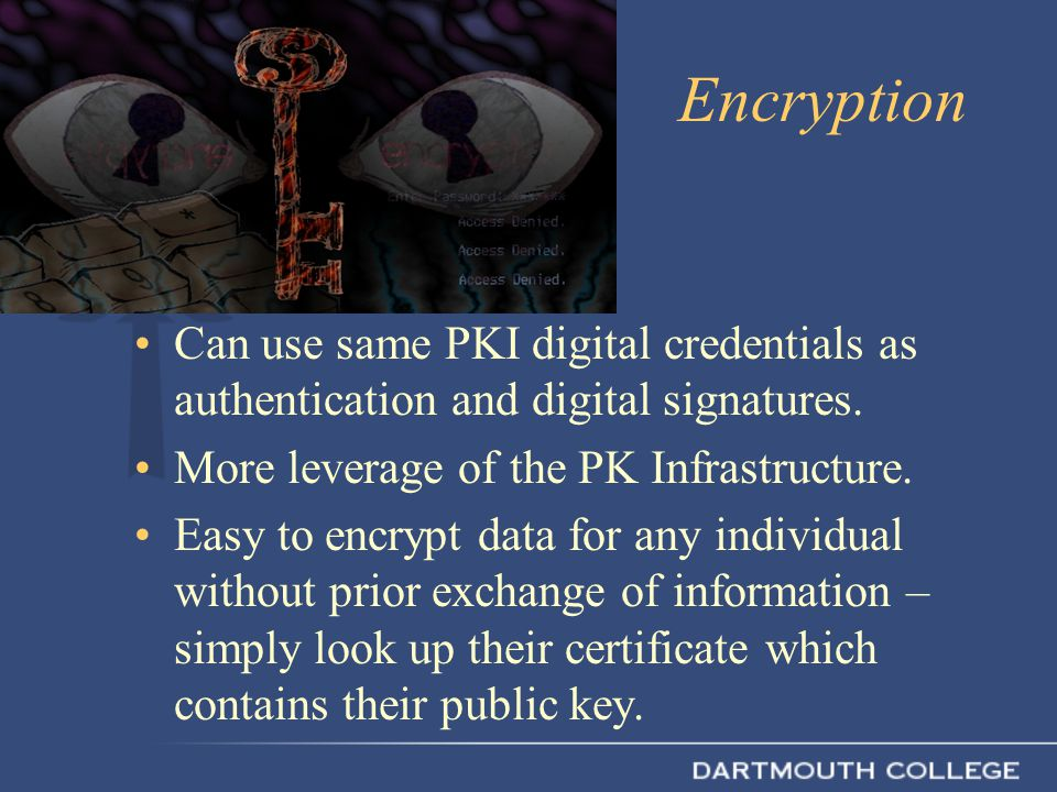 Encryption Can use same PKI digital credentials as authentication and digital signatures.
