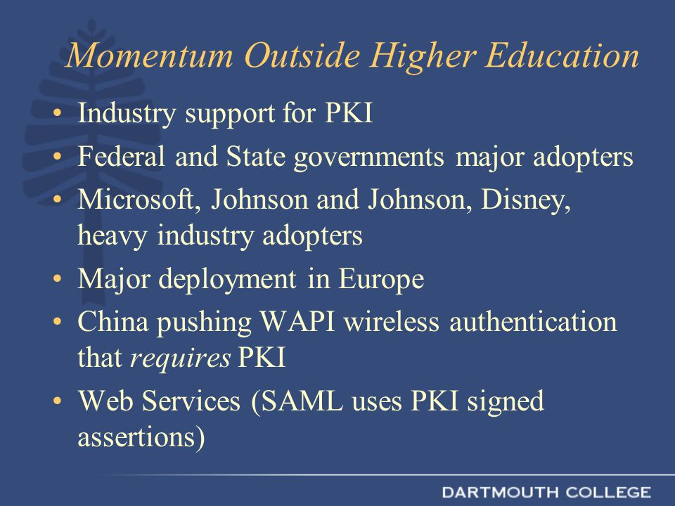 Momentum Outside Higher Education Industry support for PKI Federal and State governments major adopters Microsoft, Johnson and Johnson, Disney, heavy industry adopters Major deployment in Europe China pushing WAPI wireless authentication that requires PKI Web Services (SAML uses PKI signed assertions)