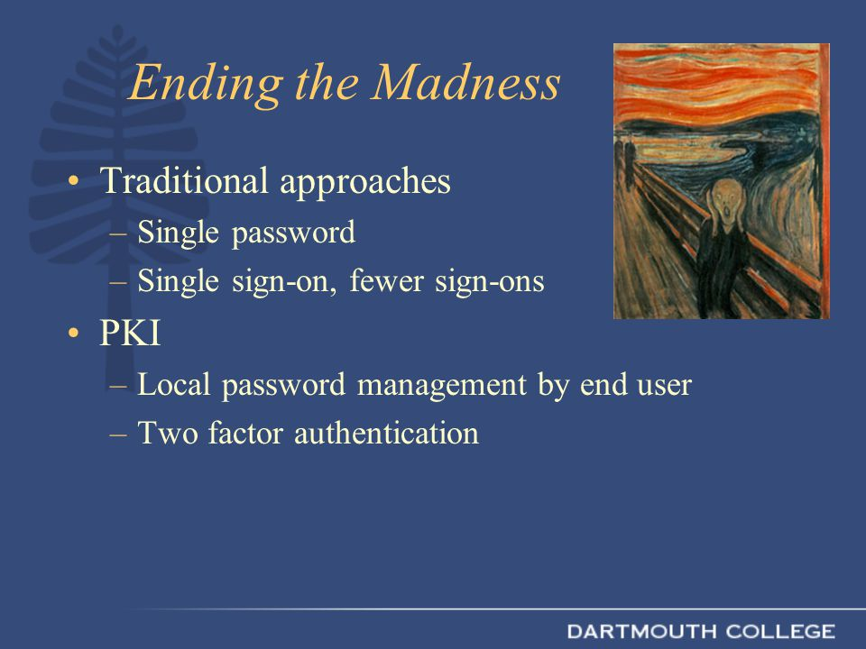 Ending the Madness Traditional approaches –Single password –Single sign-on, fewer sign-ons PKI –Local password management by end user –Two factor authentication
