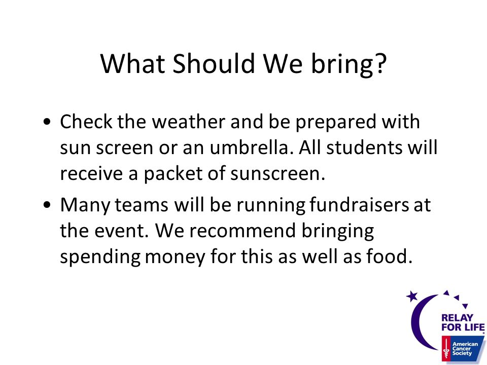 What Should We bring? Check the weather and be prepared with sun screen or an umbrella. All students will receive a packet of sunscreen. Many teams wi