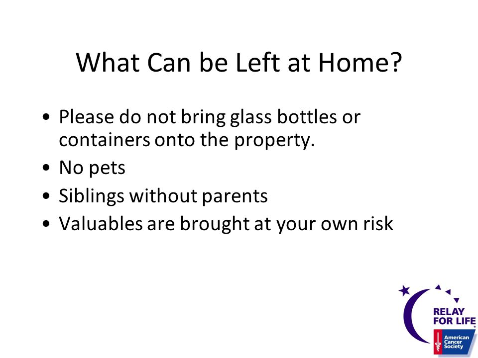 What Can be Left at Home. Please do not bring glass bottles or containers onto the property.