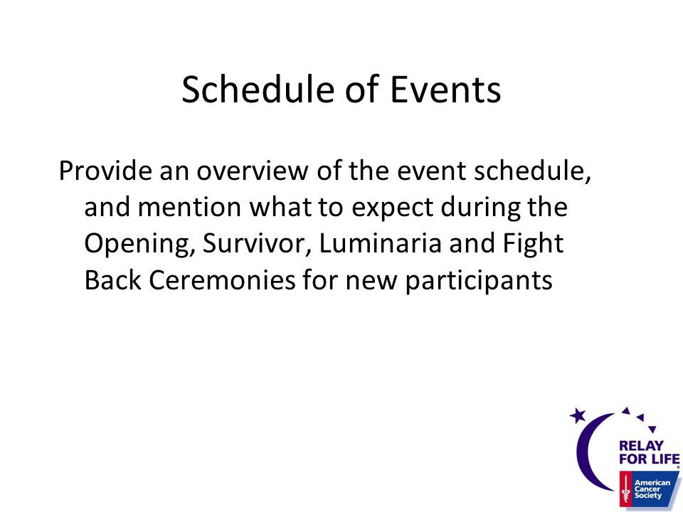 Schedule of Events Provide an overview of the event schedule, and mention what to expect during the Opening, Survivor, Luminaria and Fight Back Ceremonies for new participants