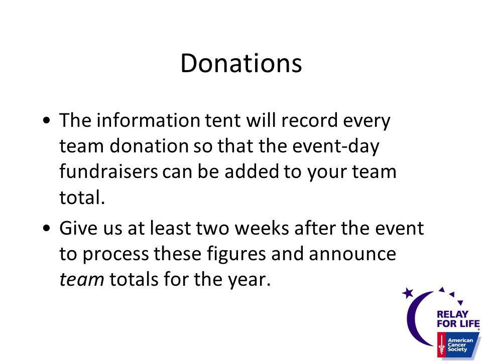 Donations The information tent will record every team donation so that the event-day fundraisers can be added to your team total. Give us at least two