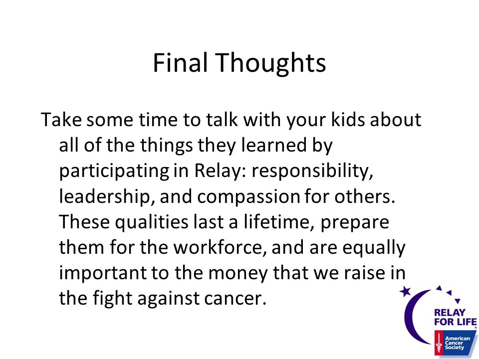 Final Thoughts Take some time to talk with your kids about all of the things they learned by participating in Relay: responsibility, leadership, and compassion for others.
