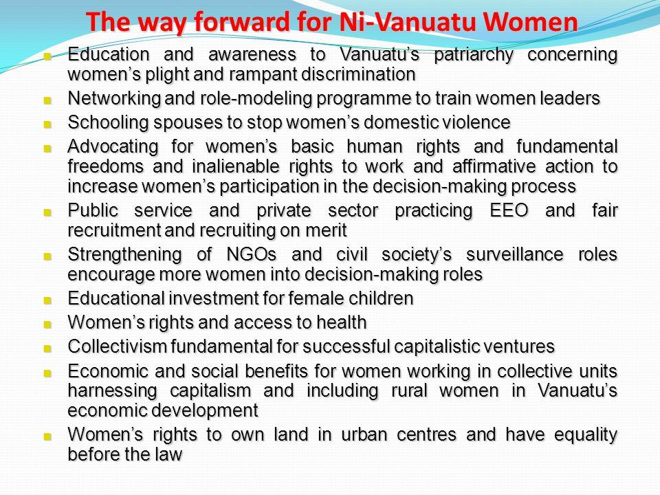 The way forward for Ni-Vanuatu Women Education and awareness to Vanuatu's patriarchy concerning women's plight and rampant discrimination Education an