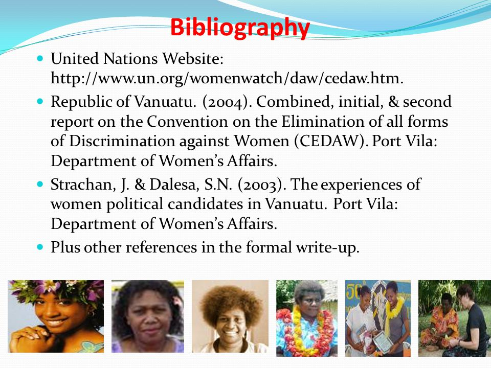 Bibliography United Nations Website: http://www.un.org/womenwatch/daw/cedaw.htm. Republic of Vanuatu. (2004). Combined, initial, & second report on th
