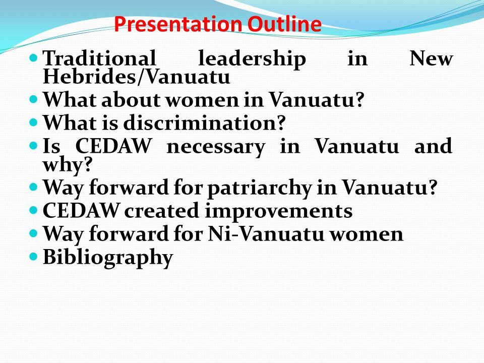Presentation Outline Traditional leadership in New Hebrides/Vanuatu What about women in Vanuatu? What is discrimination? Is CEDAW necessary in Vanuatu